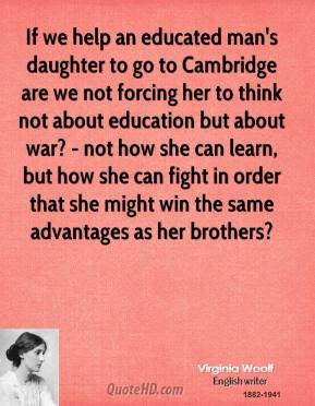 If we help an educated man's daughter to go to Cambridge are we not forcing her to think not about education but about war? - not how she can learn, but how she can fight in order that she might win the same advantages as her brothers?