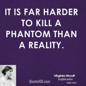 Virginia Woolf - It is far harder to kill a phantom than a reality.