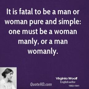 Virginia Woolf - It is fatal to be a man or woman pure and simple: one must be a woman manly, or a man womanly.