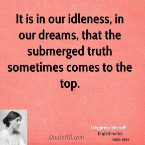 Virginia Woolf - It is in our idleness, in our dreams, that the submerged truth sometimes comes to the top.