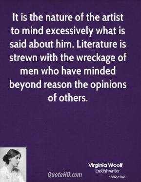 Virginia Woolf - It is the nature of the artist to mind excessively what is said about him. Literature is strewn with the wreckage of men who have minded beyond reason the opinions of others.