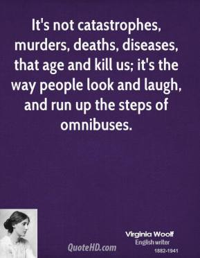 Virginia Woolf - It's not catastrophes, murders, deaths, diseases, that age and kill us; it's the way people look and laugh, and run up the steps of omnibuses.