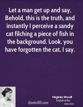 Virginia Woolf - Let a man get up and say, Behold, this is the truth, and instantly I perceive a sandy cat filching a piece of fish in the background. Look, you have forgotten the cat, I say.
