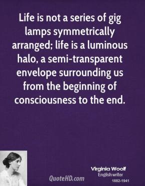 Virginia Woolf - Life is not a series of gig lamps symmetrically arranged; life is a luminous halo, a semi-transparent envelope surrounding us from the beginning of consciousness to the end.