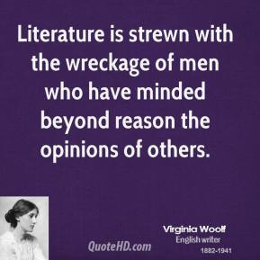 Virginia Woolf - Literature is strewn with the wreckage of men who have minded beyond reason the opinions of others.