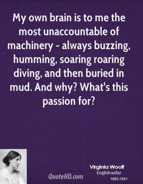 Virginia Woolf - My own brain is to me the most unaccountable of machinery - always buzzing, humming, soaring roaring diving, and then buried in mud. And why? What's this passion for?