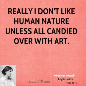 Virginia Woolf - Really I don't like human nature unless all candied over with art.