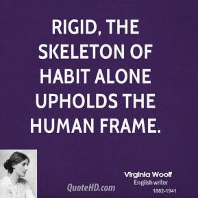 Virginia Woolf - Rigid, the skeleton of habit alone upholds the human frame.