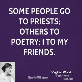 Virginia Woolf - Some people go to priests; others to poetry; I to my friends.