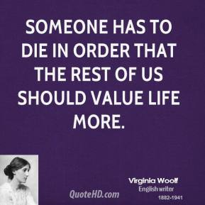 Virginia Woolf - Someone has to die in order that the rest of us should value life more.