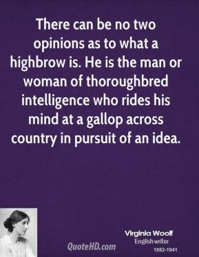 There can be no two opinions as to what a highbrow is. He is the man or woman of thoroughbred intelligence who rides his mind at a gallop across country in pursuit of an idea.