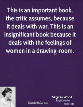 This is an important book, the critic assumes, because it deals with war. This is an insignificant book because it deals with the feelings of women in a drawing-room.