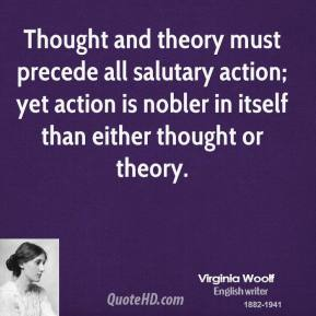 Thought and theory must precede all salutary action; yet action is nobler in itself than either thought or theory.