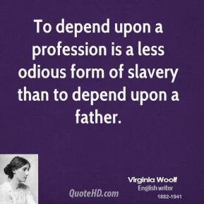 Virginia Woolf - To depend upon a profession is a less odious form of slavery than to depend upon a father.