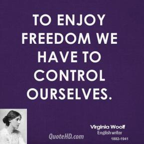 Virginia Woolf - To enjoy freedom we have to control ourselves.