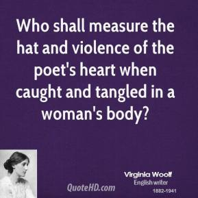 Virginia Woolf - Who shall measure the hat and violence of the poet's heart when caught and tangled in a woman's body?