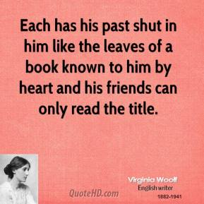 Each has his past shut in him like the leaves of a book known to him by heart and his friends can only read the title.