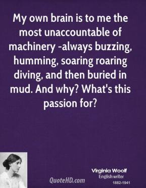Virginia Woolf  - My own brain is to me the most unaccountable of machinery -always buzzing, humming, soaring roaring diving, and then buried in mud. And why? What's this passion for?