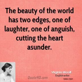Virginia Woolf  - The beauty of the world has two edges, one of laughter, one of anguish, cutting the heart asunder.