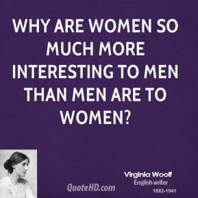 Virginia Woolf  - Why are women so much more interesting to men than men are to women?