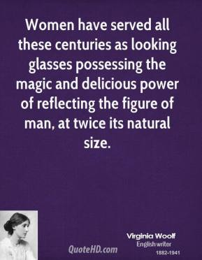 Virginia Woolf  - Women have served all these centuries as looking glasses possessing the magic and delicious power of reflecting the figure of man, at twice its natural size.