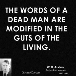 W. H. Auden - The words of a dead man are modified in the guts of the living.
