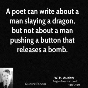 W. H. Auden - A poet can write about a man slaying a dragon, but not about a man pushing a button that releases a bomb.
