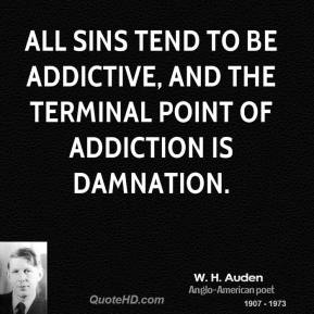 All sins tend to be addictive, and the terminal point of addiction is damnation.