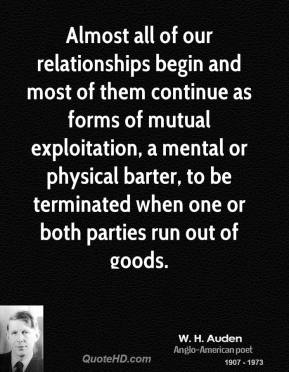 Almost all of our relationships begin and most of them continue as forms of mutual exploitation, a mental or physical barter, to be terminated when one or both parties run out of goods.