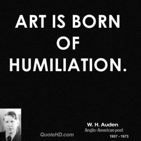 Art is born of humiliation.