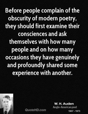 W. H. Auden - Before people complain of the obscurity of modern poetry, they should first examine their consciences and ask themselves with how many people and on how many occasions they have genuinely and profoundly shared some experience with another.