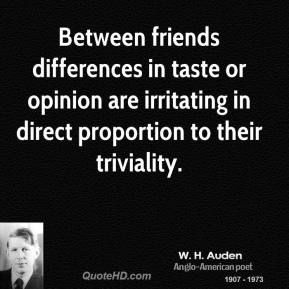 Between friends differences in taste or opinion are irritating in direct proportion to their triviality.