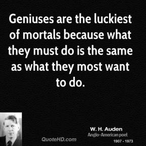 Geniuses are the luckiest of mortals because what they must do is the same as what they most want to do.