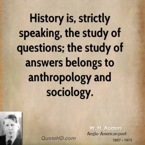 W. H. Auden - History is, strictly speaking, the study of questions; the study of answers belongs to anthropology and sociology.