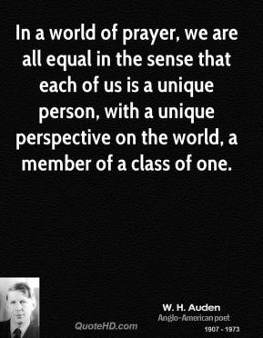 W. H. Auden - In a world of prayer, we are all equal in the sense that each of us is a unique person, with a unique perspective on the world, a member of a class of one.