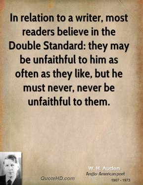 W. H. Auden - In relation to a writer, most readers believe in the Double Standard: they may be unfaithful to him as often as they like, but he must never, never be unfaithful to them.