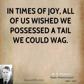 W. H. Auden - In times of joy, all of us wished we possessed a tail we could wag.