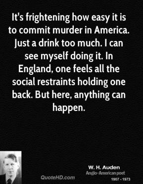 W. H. Auden - It's frightening how easy it is to commit murder in America. Just a drink too much. I can see myself doing it. In England, one feels all the social restraints holding one back. But here, anything can happen.