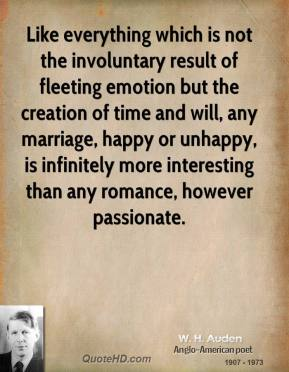 W. H. Auden - Like everything which is not the involuntary result of fleeting emotion but the creation of time and will, any marriage, happy or unhappy, is infinitely more interesting than any romance, however passionate.