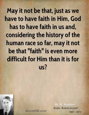 """W. H. Auden - May it not be that, just as we have to have faith in Him, God has to have faith in us and, considering the history of the human race so far, may it not be that """"faith"""" is even more difficult for Him than it is for us?"""