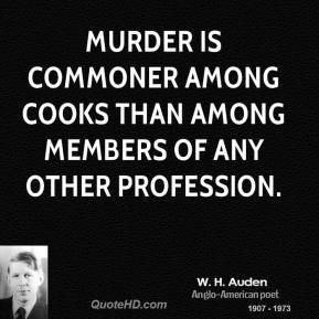 W. H. Auden - Murder is commoner among cooks than among members of any other profession.