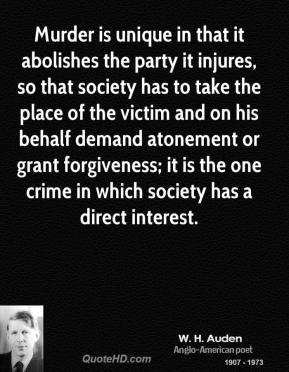 W. H. Auden - Murder is unique in that it abolishes the party it injures, so that society has to take the place of the victim and on his behalf demand atonement or grant forgiveness; it is the one crime in which society has a direct interest.