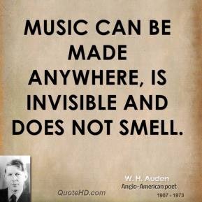 W. H. Auden - Music can be made anywhere, is invisible and does not smell.