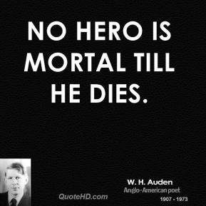 W. H. Auden - No hero is mortal till he dies.