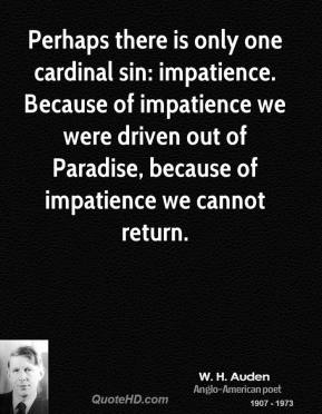 W. H. Auden - Perhaps there is only one cardinal sin: impatience. Because of impatience we were driven out of Paradise, because of impatience we cannot return.
