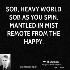 W. H. Auden - Sob, heavy world Sob as you spin, Mantled in mist Remote from the happy.