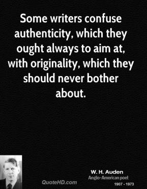 W. H. Auden - Some writers confuse authenticity, which they ought always to aim at, with originality, which they should never bother about.