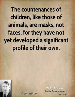 W. H. Auden - The countenances of children, like those of animals, are masks, not faces, for they have not yet developed a significant profile of their own.