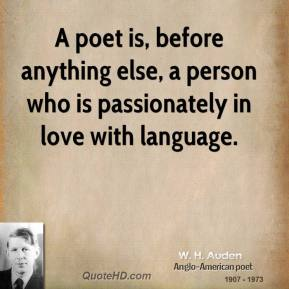 A poet is, before anything else, a person who is passionately in love with language.
