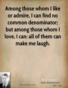 W. H. Auden  - Among those whom I like or admire, I can find no common denominator; but among those whom I love, I can: all of them can make me laugh.